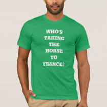 Who's taking the horse to France? T-shirt