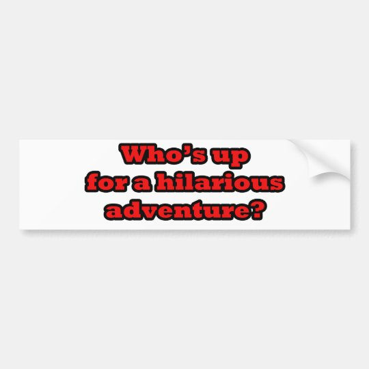 Who's up for a hilarious adventure bumper sticker