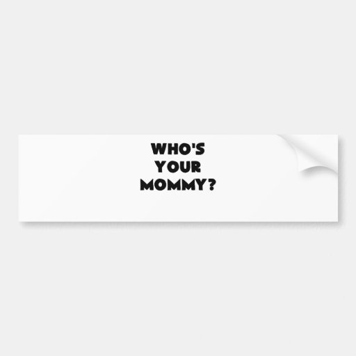 whos your mommy.png bumper sticker
