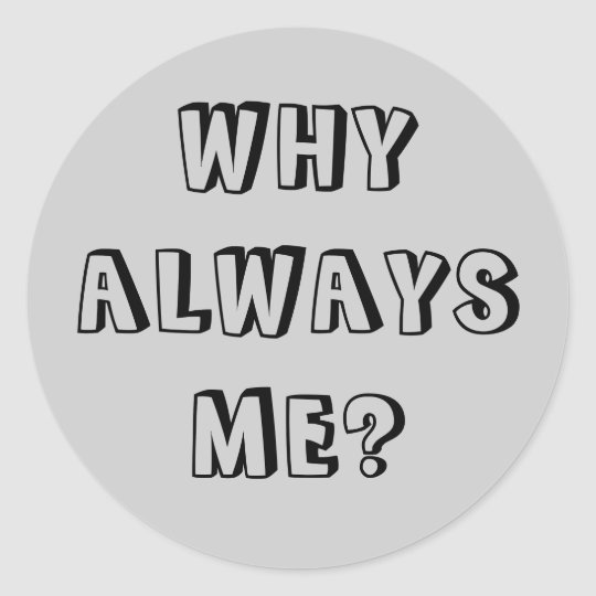 WHY  ALWAYS ME? CLASSIC ROUND STICKER