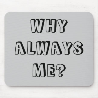 WHY  ALWAYS ME? MOUSE PAD