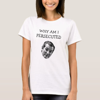 Why Am I Persecuted Ted Cruz T-Shirt