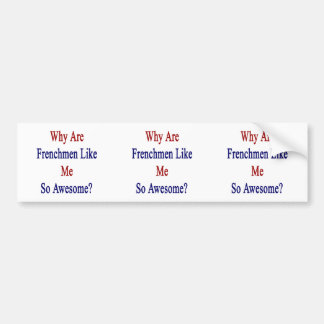 Why Are Frenchmen Like Me So Awesome Car Bumper Sticker