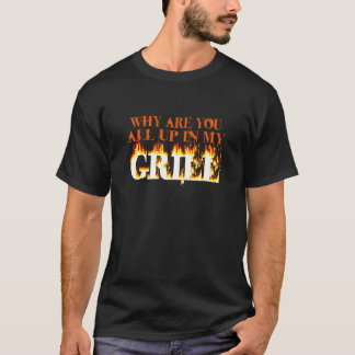 Why Are You All Up In My Grill T-Shirt