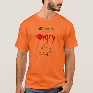 Why are you angry with a child? T-Shirt