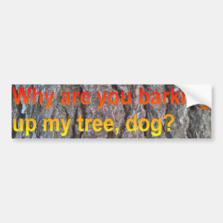 Why are you barking up my tree dog? Bumper Sticker