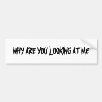 WHY ARE YOU LOOKING AT ME CAR BUMPER STICKER