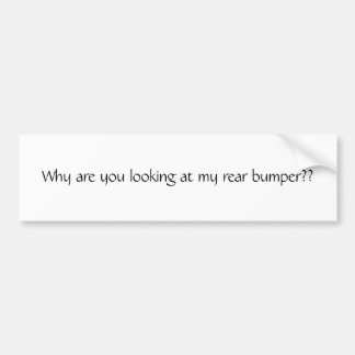 Why are you looking at my rear bumper?? bumper sticker