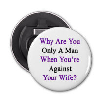 Why Are You Only A Man When You're Against Your Wi Bottle Opener