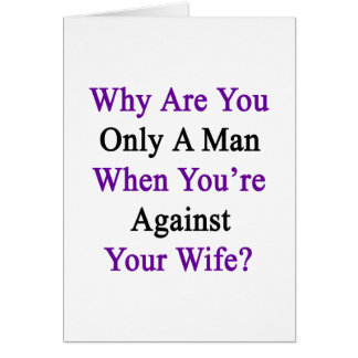 Why Are You Only A Man When You're Against Your Wi Card
