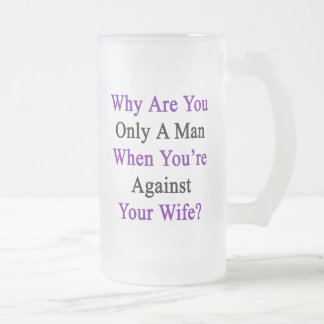 Why Are You Only A Man When You're Against Your Wi Frosted Glass Beer Mug