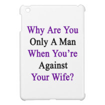 Why Are You Only A Man When You're Against Your Wi iPad Mini Case