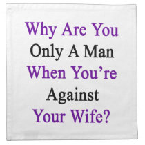 Why Are You Only A Man When You're Against Your Wi Napkin