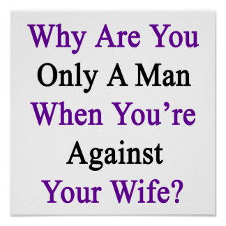 Why Are You Only A Man When You're Against Your Wi Poster