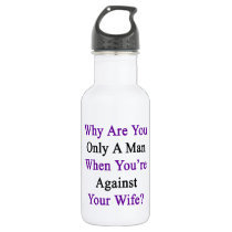 Why Are You Only A Man When You're Against Your Wi Stainless Steel Water Bottle