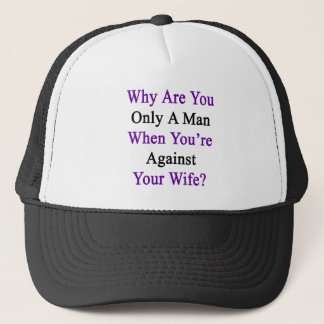 Why Are You Only A Man When You're Against Your Wi Trucker Hat