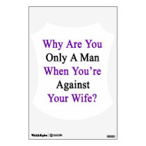 Why Are You Only A Man When You're Against Your Wi Wall Sticker