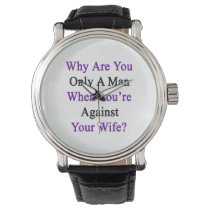 Why Are You Only A Man When You're Against Your Wi Wrist Watch