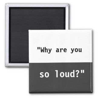 Why Are You So Loud? Slogan Magnet