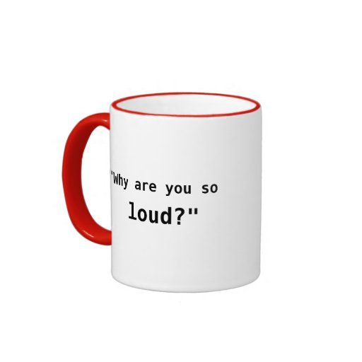 Why Are You So Loud? slogan Coffee Mugs
