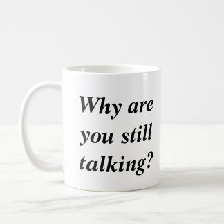 Why Are You Still Talking Funny Joke Coffee Mug