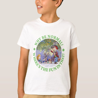 WHY BE NORMAL? WHERE'S THE FUN IN THAT? T-Shirt