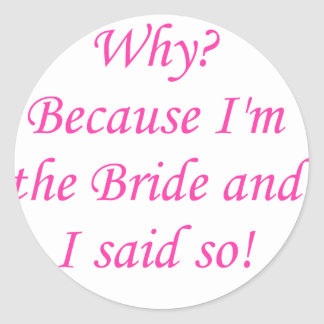 Why? Because I'm The Bride And I Said So! Classic Round Sticker