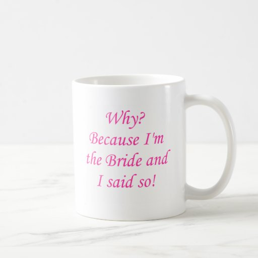 Why? Because I'm The Bride And I Said So! Coffee Mug