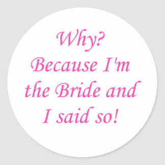 Why? Because I'm The Bride And I Said So! Round Stickers