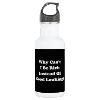 Why Can't I Be Rich Instead Of Good Looking Water Bottle