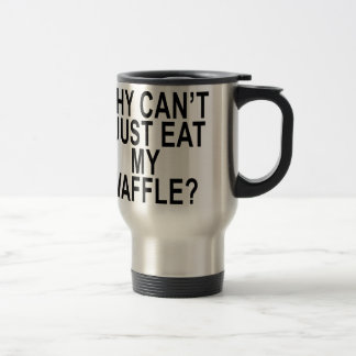 Why can't I just eat my waffle . Travel Mug