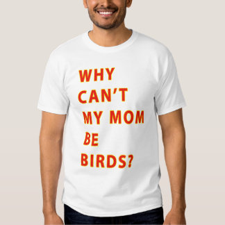 Why Cant My Mom Be Birds TEXT T Shirt