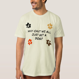 Why Can't We All Just Get a Dog? Shirt