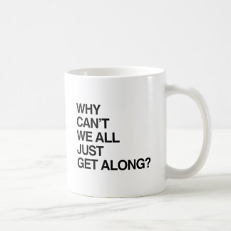 WHY CAN'T WE ALL JUST GET ALONG CLASSIC WHITE COFFEE MUG