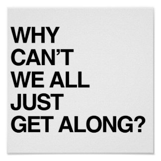 why cant we all just get As unsatisfactory as it may seem, the human race can't get along because we are individuals with free will and the capacity for independent thought why can't they just get along and be kind how can i help everyone just get along with each other.