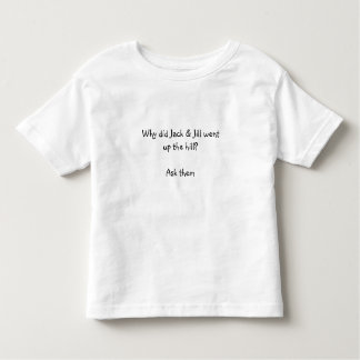 Why did Jack & Jill wentup the hill?Ask them Toddler T-shirt