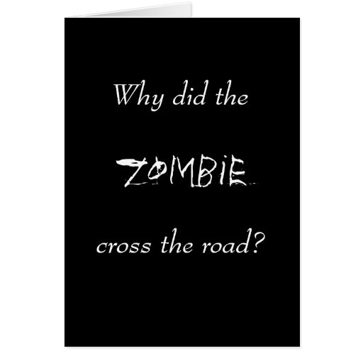 WHY DID THE ZOMBIE CROSS THE ROAD? GREETING CARD