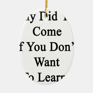 Why Did You Come If You Don't Want To Learn Ceramic Ornament