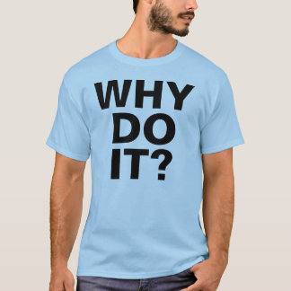 WHY DO IT? T-Shirt