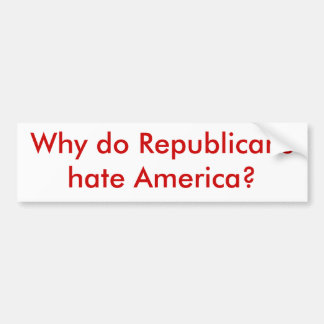 Why do Republicans hate America? Bumper Sticker