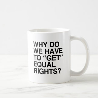 WHY DO WE HAVE TO GET EQUAL RIGHTS? MUG