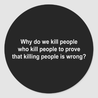 Why do we kill people who kill people to prove kil classic round sticker