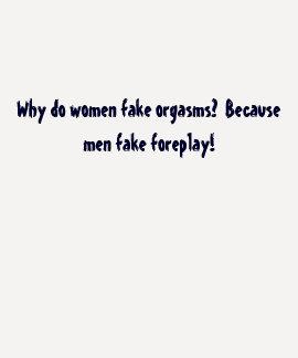 Why do women fake orgasms?  Because men fake fo... T-shirts
