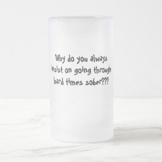 Why do you alwaysinsist on going throughhard ti... frosted glass beer mug