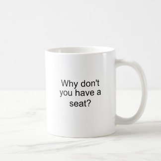 Why don't you have a seat? coffee mug
