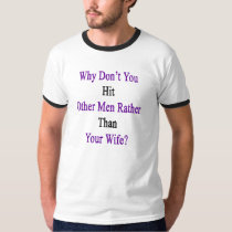 Why Don't You Hit Other Men Rather Than Your Wife. T-Shirt