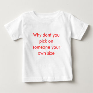 Why dont you pick on someone your own size baby T-Shirt