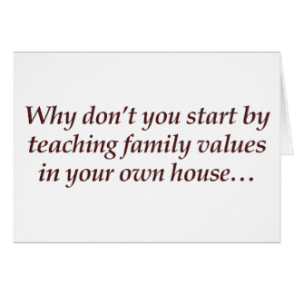 Why don't you teach family values in your own home card