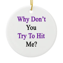 Why Don't You Try To Hit Me Ceramic Ornament