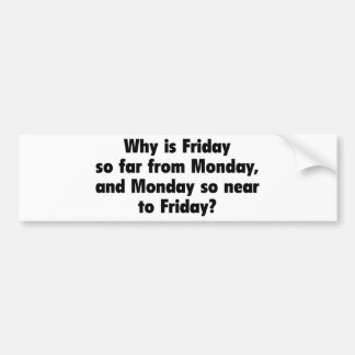 Why Is Friday So Far From Monday, And Monday So Ne Bumper Sticker